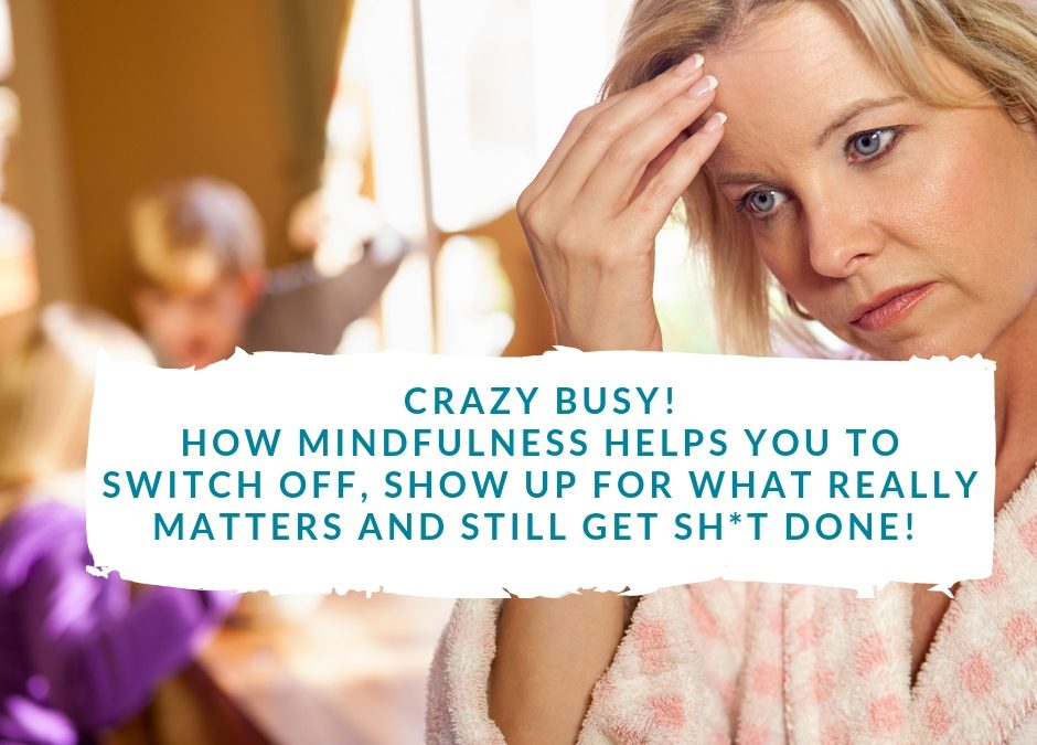 'Crazy Busy' – How to switch off, show up for what really matters and still get sh*t done!